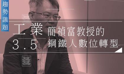 簡禎富教授專訪│什麼是工業3.5?